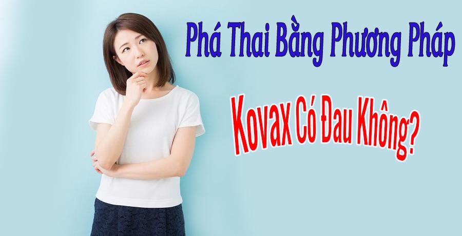 Phá thai bằng phương pháp Kovax có đau không- Có nguy hiểm không?