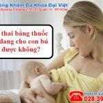 Phá thai bằng thuốc khi đang cho con bú có được không?